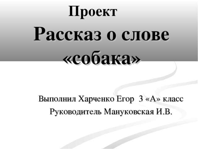 Рассказ о слове «собака» Выполнил Харченко Егор 3 «А» класс Руководитель Ману...