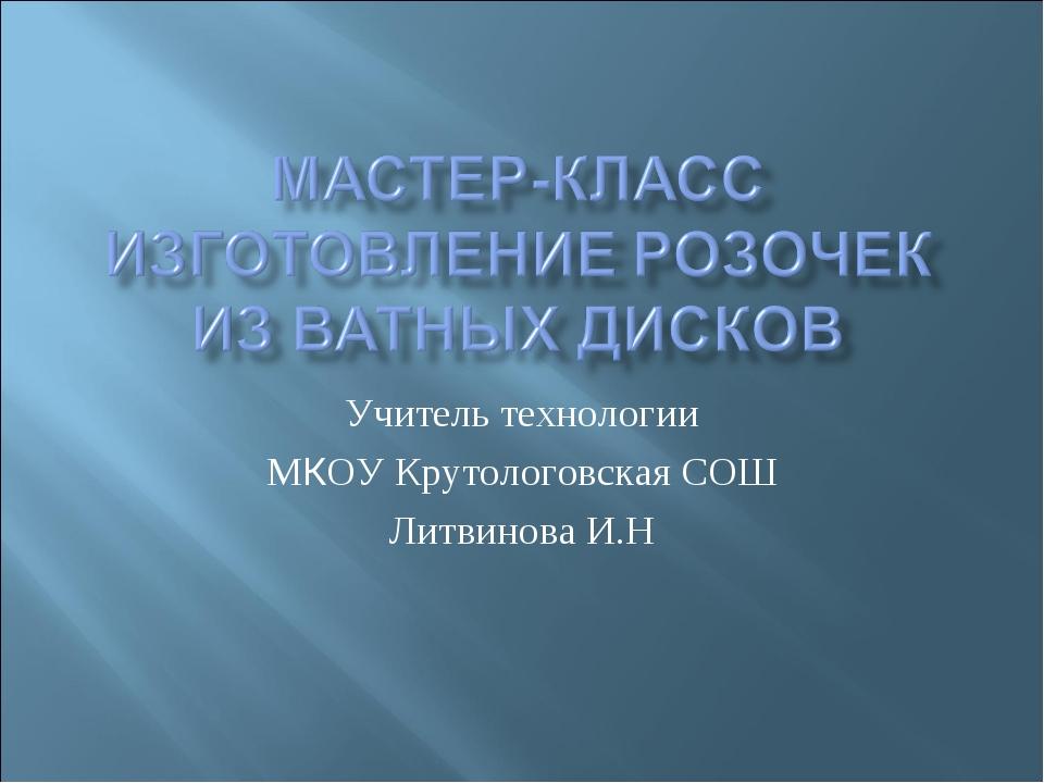 Учитель технологии МКОУ Крутологовская СОШ Литвинова И.Н