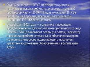 Окончила завод— ВТУЗ при Карагандинском металлургическом комбинате, экономис