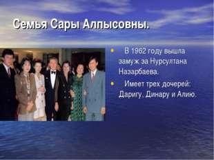 Семья Сары Алпысовны. В 1962 году вышла замуж за Нурсултана Назарбаева.