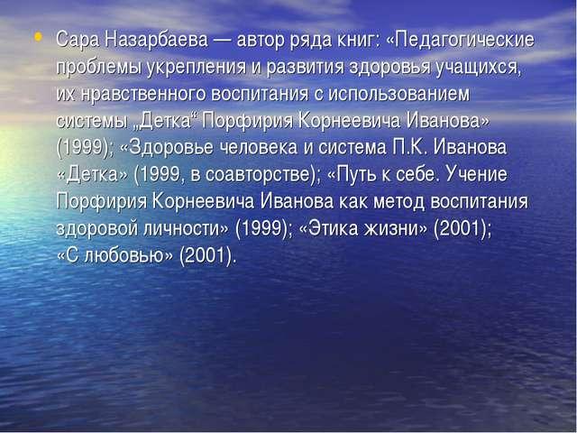 Сара Назарбаева— автор ряда книг: «Педагогические проблемы укрепления иразв...