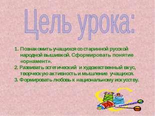 Познакомить учащихся со старинной русской народной вышивкой. Сформировать пон