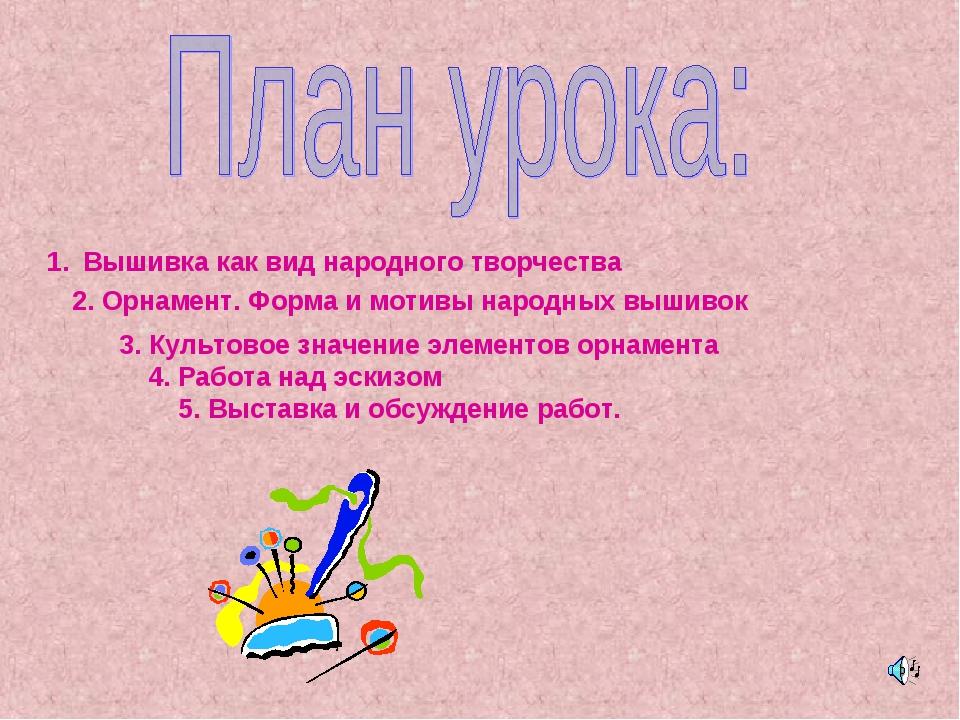 Вышивка как вид народного творчества 2. Орнамент. Форма и мотивы народных выш...