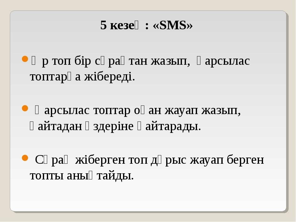 5 кезең: «SMS» Әр топ бір сұрақтан жазып, қарсылас топтарға жібереді. Қарсыла...