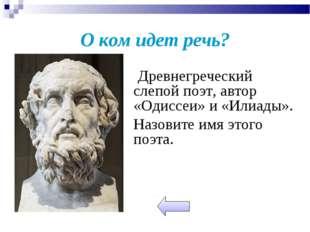 О ком идет речь?  Древнегреческий слепой поэт, автор «Одиссеи» и «Илиады».