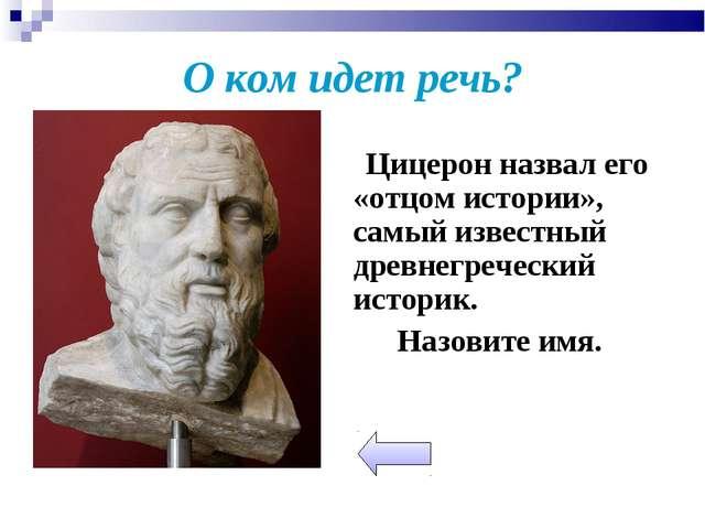О ком идет речь? Цицерон назвал его «отцом истории», самый известный древнегр...