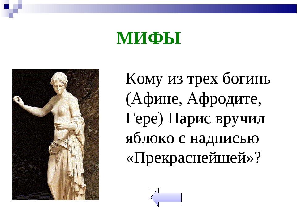 МИФЫ Кому из трех богинь (Афине, Афродите, Гере) Парис вручил яблоко с надпи...