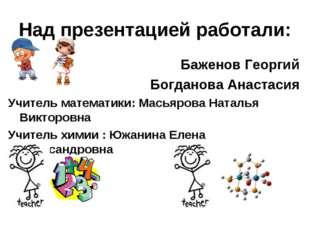 Над презентацией работали: Баженов Георгий Богданова Анастасия Учитель матема