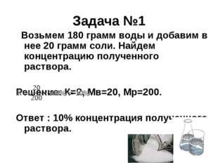 Задача №1  Возьмем 180 грамм воды и добавим в нее 20 грамм соли. Найдем конц