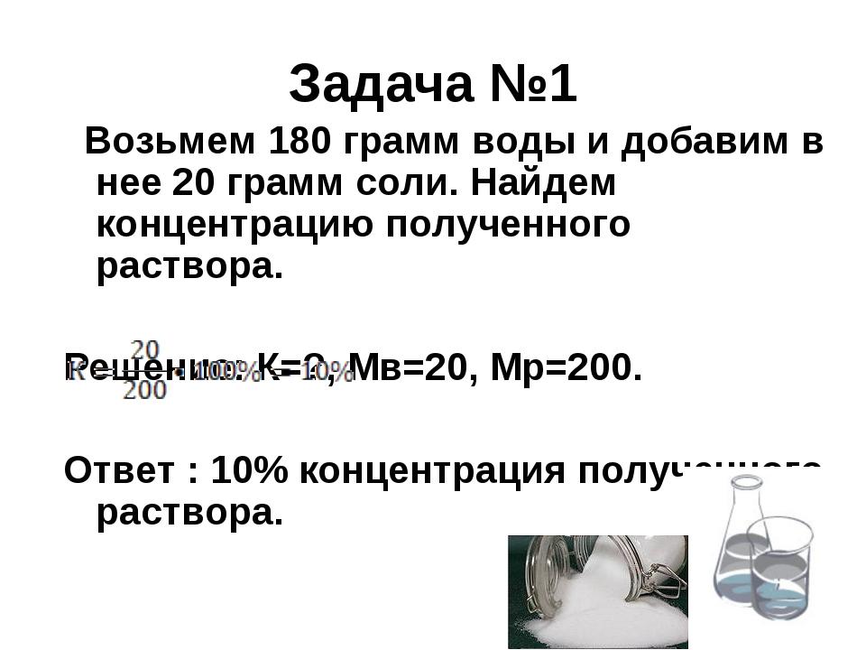 Задача №1  Возьмем 180 грамм воды и добавим в нее 20 грамм соли. Найдем конц...