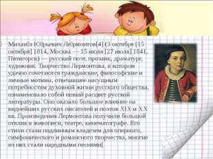 Михаи́л Ю́рьевич Ле́рмонтов[4] (3 октября [15 октября] 1814, Москва — 15 июля