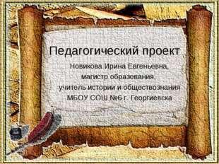 Педагогический проект Новикова Ирина Евгеньевна, магистр образования, учител