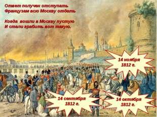1812 г. Ответ получен отступать Французам всю Москву отдать Когда вошли в