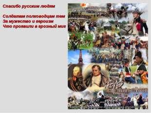 Спасибо русским людям всем Солдатам полководцам тем За мужество и героизм Чт