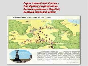 Герои славной той России – Они французов разгромили Своим терпеньем и борьбой