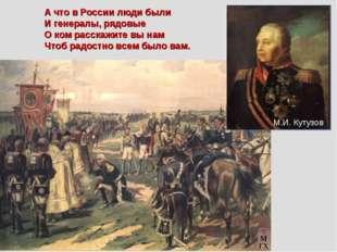 А что в России люди были И генералы, рядовые О ком расскажите вы нам Чтоб ра