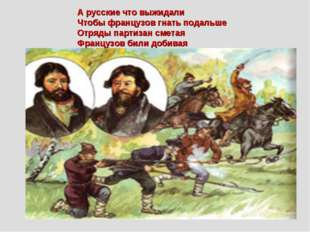 А русские что выжидали Чтобы французов гнать подальше Отряды партизан сметая