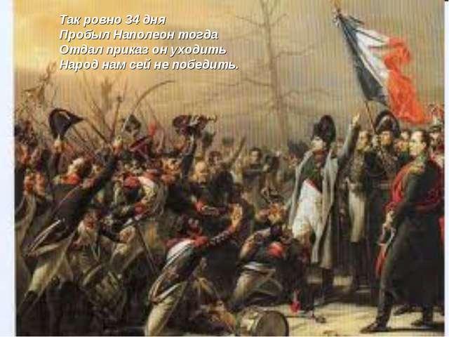 Так ровно 34 дня Пробыл Наполеон тогда Отдал приказ он уходить Народ нам сей...