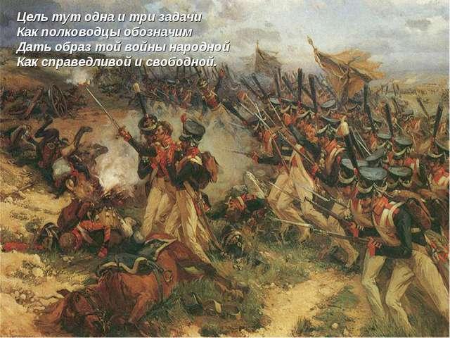 Цель тут одна и три задачи Как полководцы обозначим Дать образ той войны наро...
