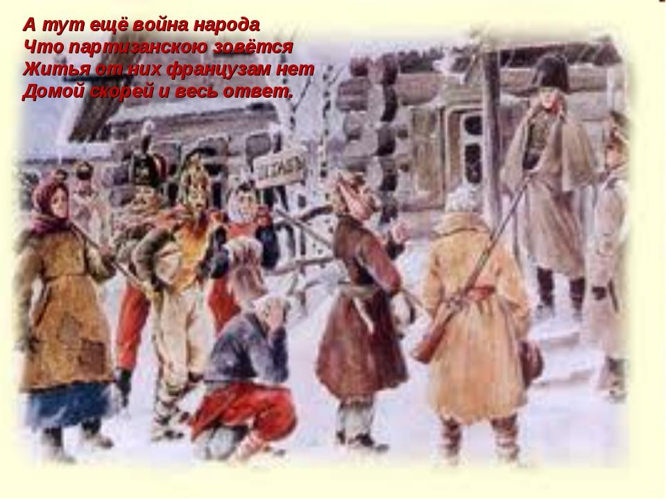 А тут ещё война народа Что партизанскою зовётся Житья от них французам нет До...