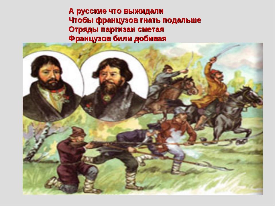 А русские что выжидали Чтобы французов гнать подальше Отряды партизан сметая...