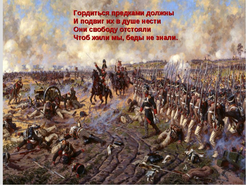 Гордиться предками должны И подвиг их в душе нести Они свободу отстояли Чтоб...