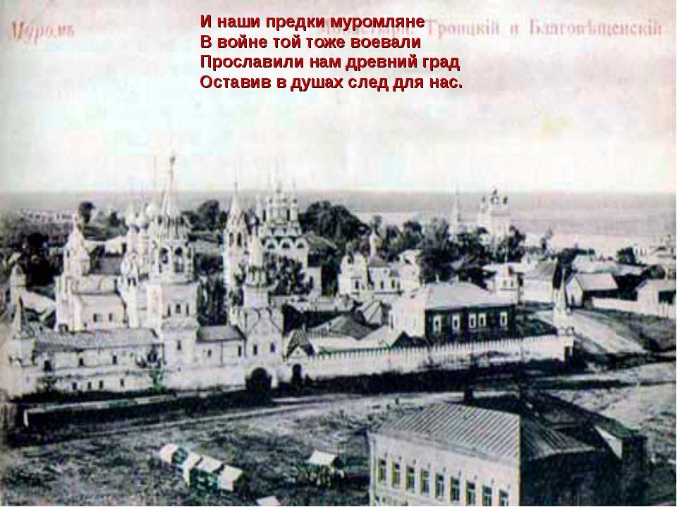 И наши предки муромляне В войне той тоже воевали Прославили нам древний град...