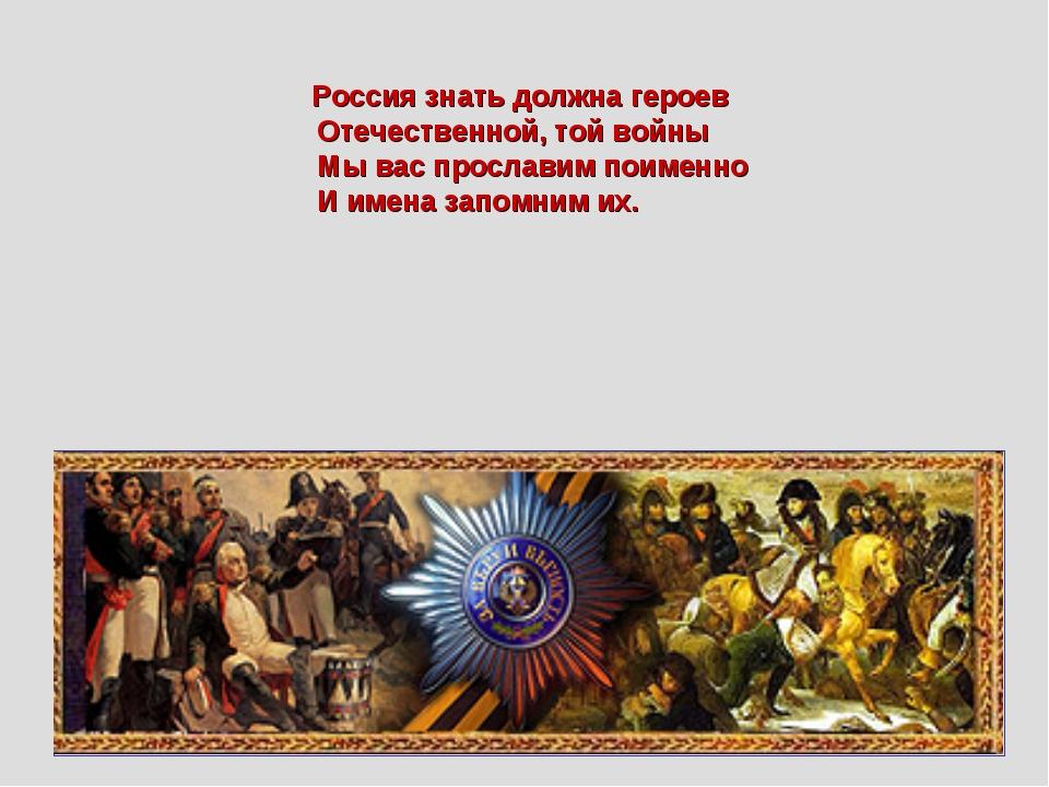Россия знать должна героев Отечественной, той войны Мы вас прославим поименн...