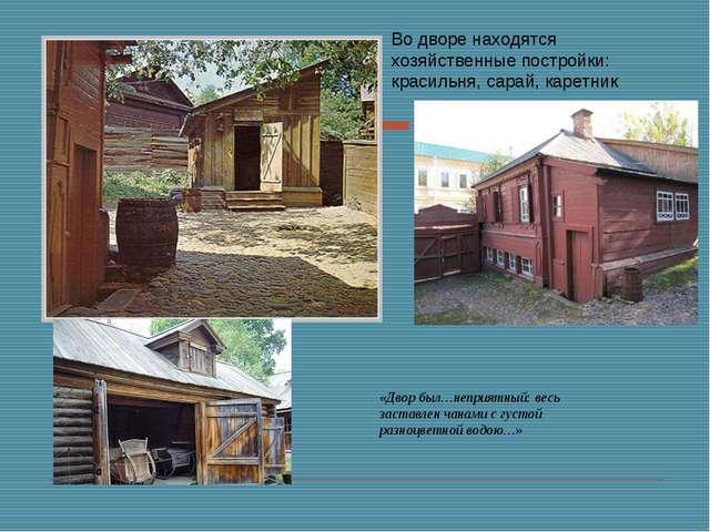 Во дворе находятся хозяйственные постройки: красильня, сарай, каретник «Двор...