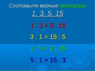 Составьте верные пропорции 1, 3, 5, 15 1 : 3 = 5 : 15 3 : 1 = 15 : 5 1 : 5 =