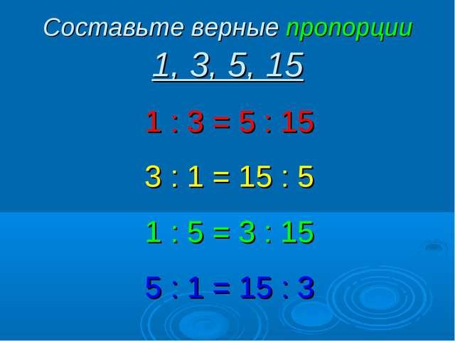 Составьте верные пропорции 1, 3, 5, 15 1 : 3 = 5 : 15 3 : 1 = 15 : 5 1 : 5 =...