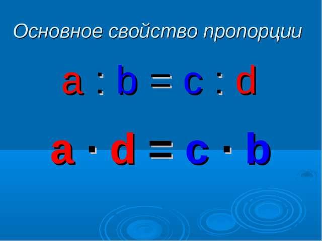 Основное свойство пропорции a : b = c : d a ∙ d = c ∙ b