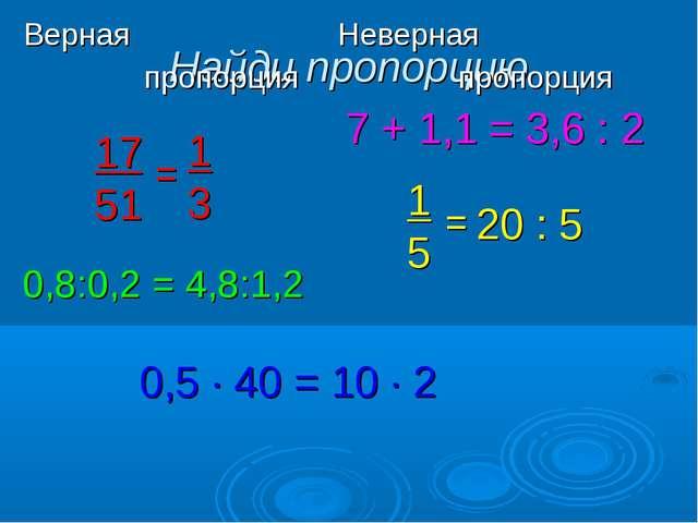 Найди пропорцию 17 51 = 1 3 7 + 1,1 = 3,6 : 2 0,8:0,2 = 4,8:1,2 1 5 = 20 : 5...