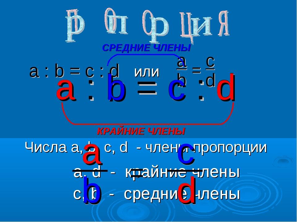 a : b = c : d или a b = c d a : b = c : d a d КРАЙНИЕ ЧЛЕНЫ b c СРЕДНИЕ ЧЛЕНЫ...