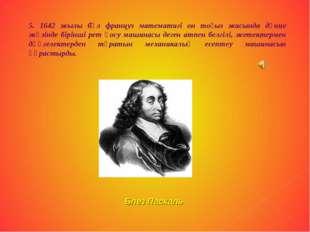 5. 1642 жылы бұл француз математигі он тоғыз жасында дүние жүзінде бірінші ре
