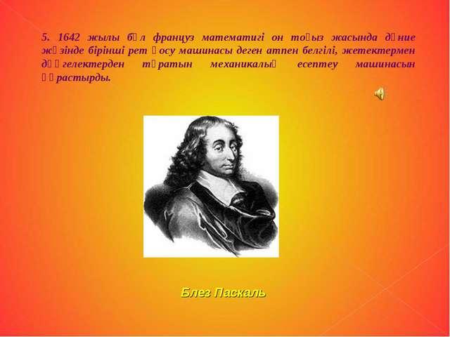 5. 1642 жылы бұл француз математигі он тоғыз жасында дүние жүзінде бірінші ре...