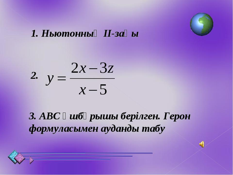1. Ньютонның ІІ-заңы 2. 3. АВС үшбұрышы берілген. Герон формуласымен ауданды...