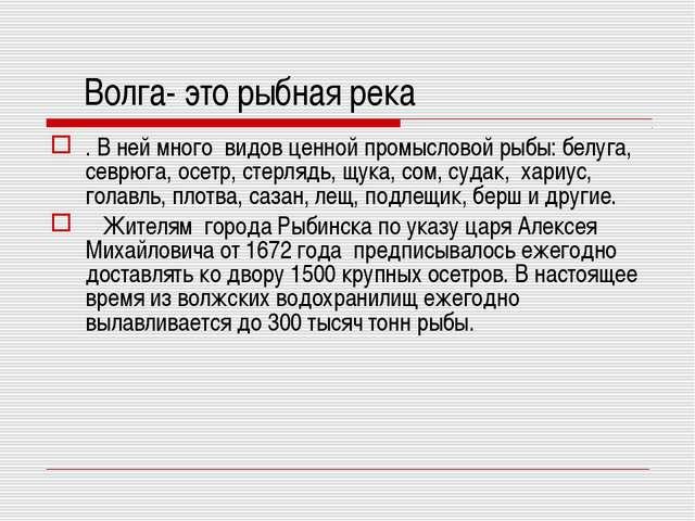 Волга- это рыбная река . В ней много видов ценной промысловой рыбы: белуга,...