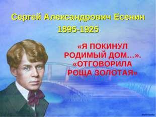 «Я ПОКИНУЛ РОДИМЫЙ ДОМ…». «ОТГОВОРИЛА РОЩА ЗОЛОТАЯ» Сергей Александрович Есен