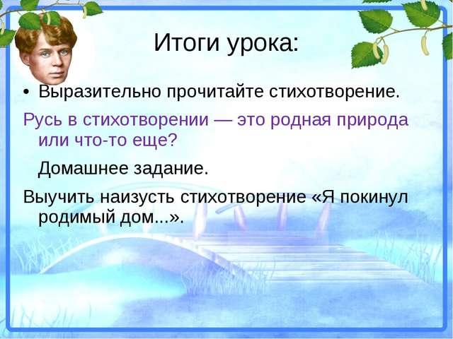 Итоги урока: •Выразительно прочитайте стихотворение. Русь в стихотворении —...