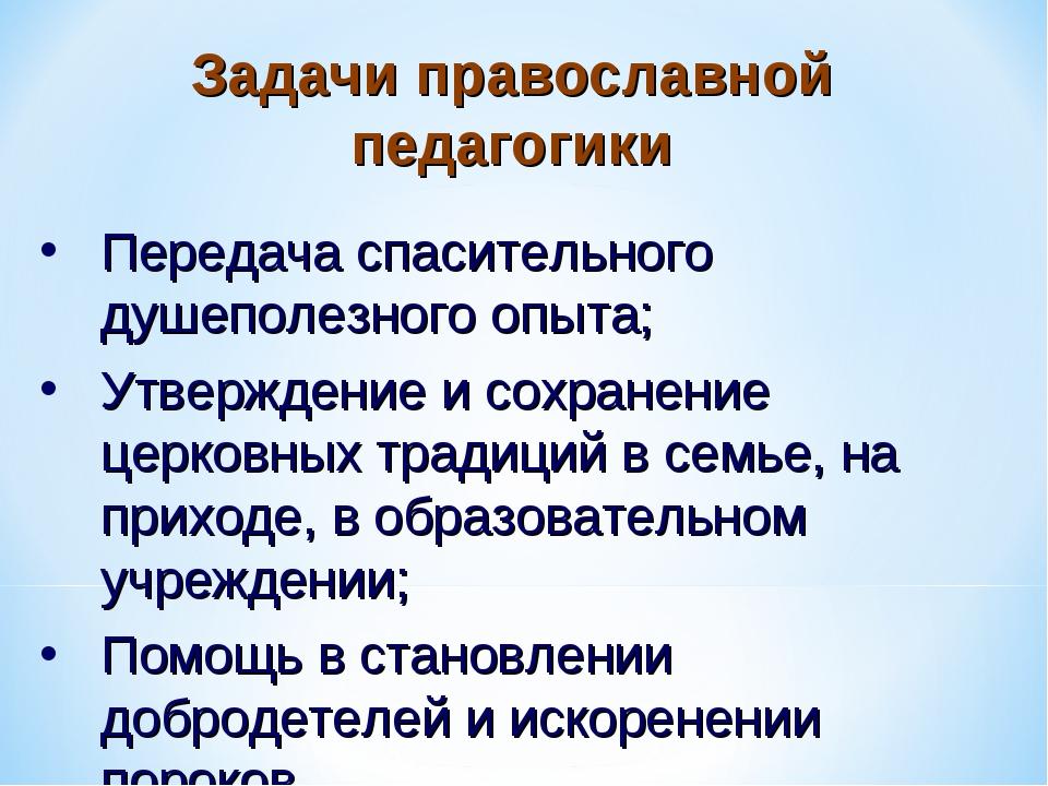 Задачи православной педагогики Передача спасительного душеполезного опыта; Ут...