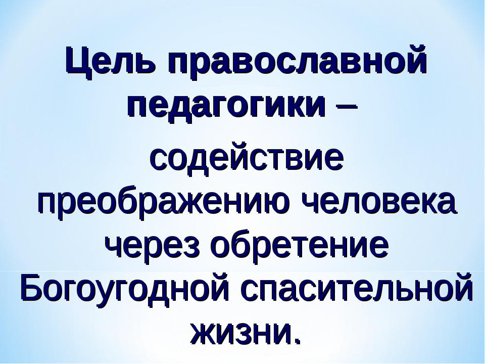Цель православной педагогики – содействие преображению человека через обретен...