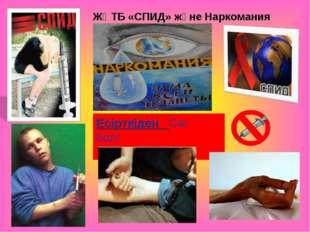ЖҚТБ «СПИД» және Наркомания Есірткіден Сақ бол!