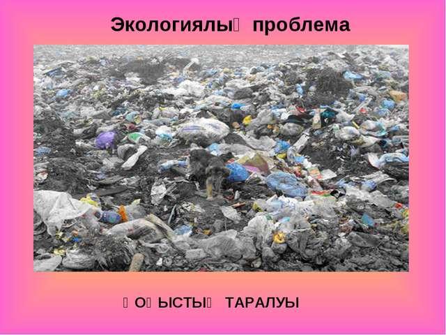 ҚОҚЫСТЫҢ ТАРАЛУЫ Экологиялық проблема