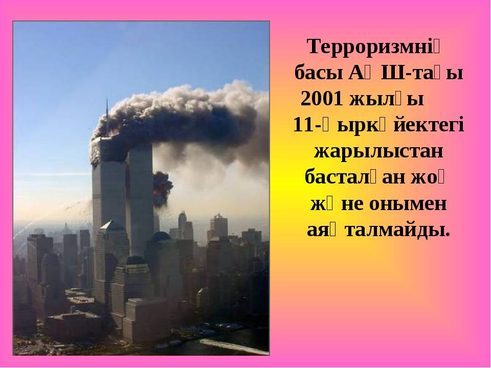 Терроризмнің басы АҚШ-тағы 2001 жылғы 11-қыркүйектегі жарылыстан басталған жо...