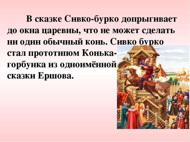 В сказке Сивко-бурко допрыгивает до окна царевны, что не может сделать ни од...