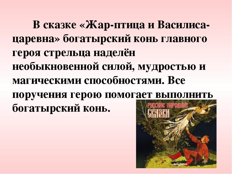 В сказке «Жар-птица и Василиса-царевна» богатырский конь главного героя стре...