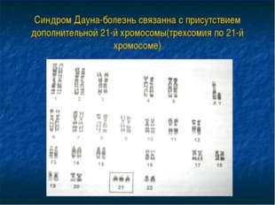 Синдром Дауна-болезнь связанна с присутствием дополнительной 21-й хромосомы(т