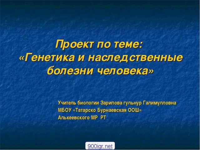 Проект по теме: «Генетика и наследственные болезни человека» Учитель биологии...