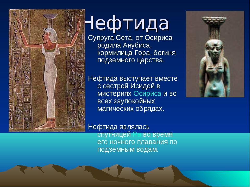 Нефтида Супруга Сета, от Осириса родила Анубиса, кормилица Гора, богиня подзе...